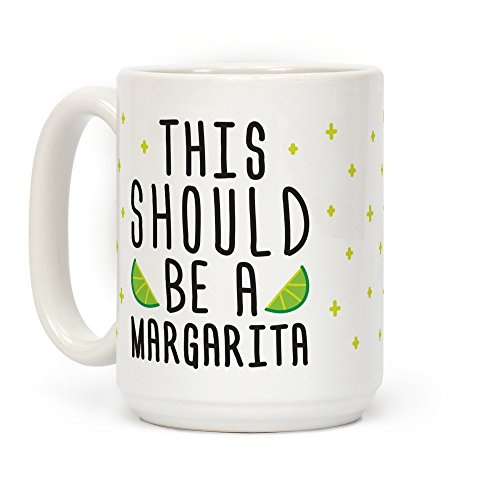 This Should Be A Margarita White 15 Ounce Ceramic Coffee Mug by LookHUMAN