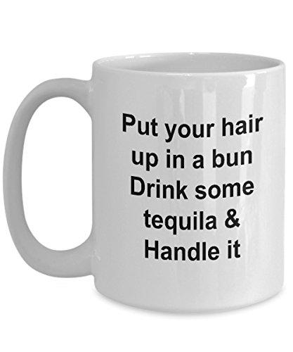 Messy bun coffee mug Put your hair up in a bun Drink some tequila Handle it mug