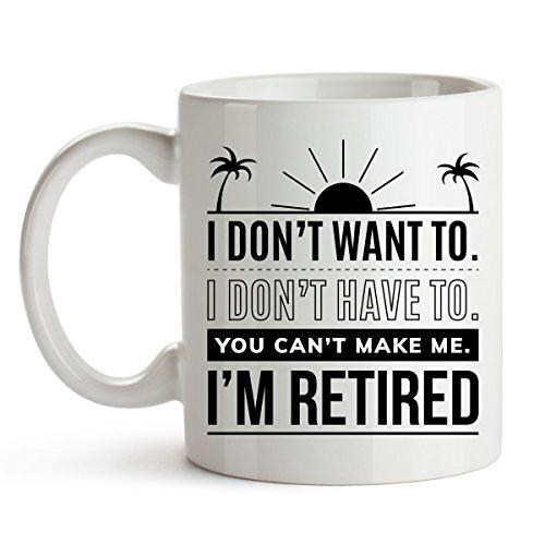 I Don't Want To I Don't Have To You Can't Make Me I'm Retired - Funny Retirement Mug Gift for Women Men Dad Mom Humorous Christmas Retirement Coffee Mug Gift Retired 11 oz Mugs